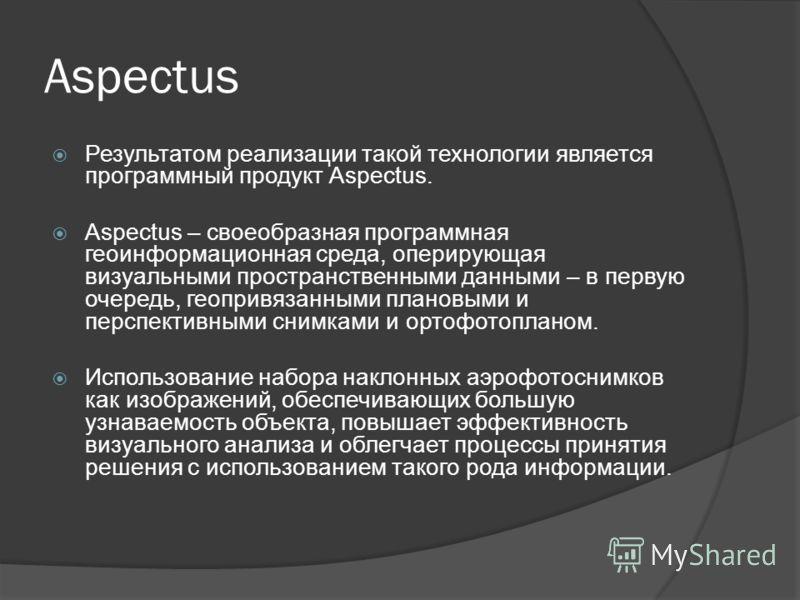 Aspectus Результатом реализации такой технологии является программный продукт Aspectus. Aspectus – своеобразная программная геоинформационная среда, оперирующая визуальными пространственными данными – в первую очередь, геопривязанными плановыми и пер