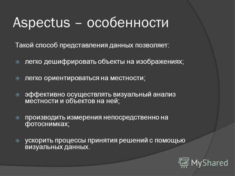 Aspectus – особенности Такой способ представления данных позволяет: легко дешифрировать объекты на изображениях; легко ориентироваться на местности; эффективно осуществлять визуальный анализ местности и объектов на ней; производить измерения непосред