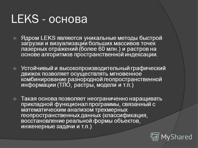 LEKS - основа Ядром LEKS являются уникальные методы быстрой загрузки и визуализации больших массивов точек лазерных отражений (более 60 млн.) и растров на основе алгоритмов пространственной индексации. Устойчивый и высокопроизводительный графический