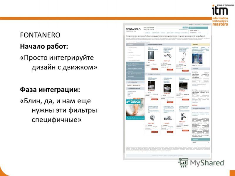 FONTANERO Начало работ: «Просто интегрируйте дизайн с движком» Фаза интеграции: «Блин, да, и нам еще нужны эти фильтры специфичные»