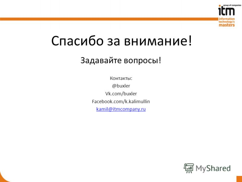 Спасибо за внимание! Задавайте вопросы! Контакты: @buxler Vk.com/buxler Facebook.com/k.kalimullin kamil@itmcompany.ru