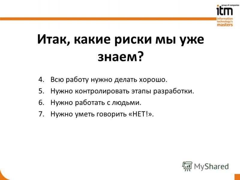 Итак, какие риски мы уже знаем? 4. Всю работу нужно делать хорошо. 5.Нужно контролировать этапы разработки. 6.Нужно работать с людьми. 7.Нужно уметь говорить «НЕТ!».