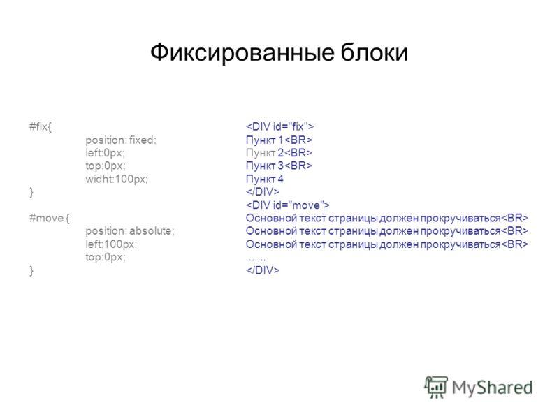 Фиксированные блоки #fix{ position: fixed; left:0px; top:0px; widht:100px; } #move { position: absolute; left:100px; top:0px; } Пункт 1 Пункт 2 Пункт 3 Пункт 4 Основной текст страницы должен прокручиваться Основной текст страницы должен прокручиватьс