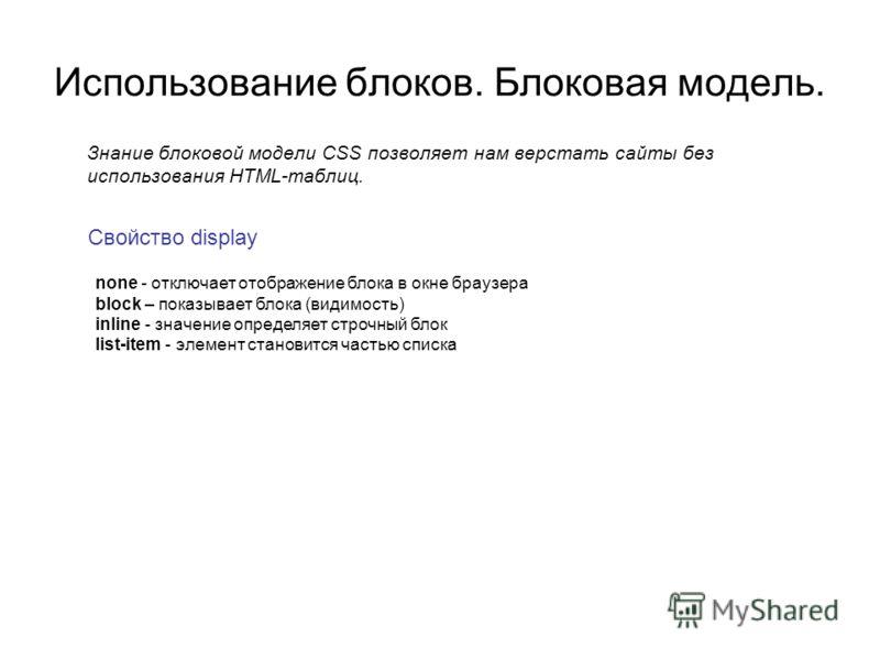 Использование блоков. Блоковая модель. Знание блоковой модели CSS позволяет нам верстать сайты без использования HTML-таблиц. Свойство display none - отключает отображение блока в окне браузера block – показывает блока (видимость) inline - значение о