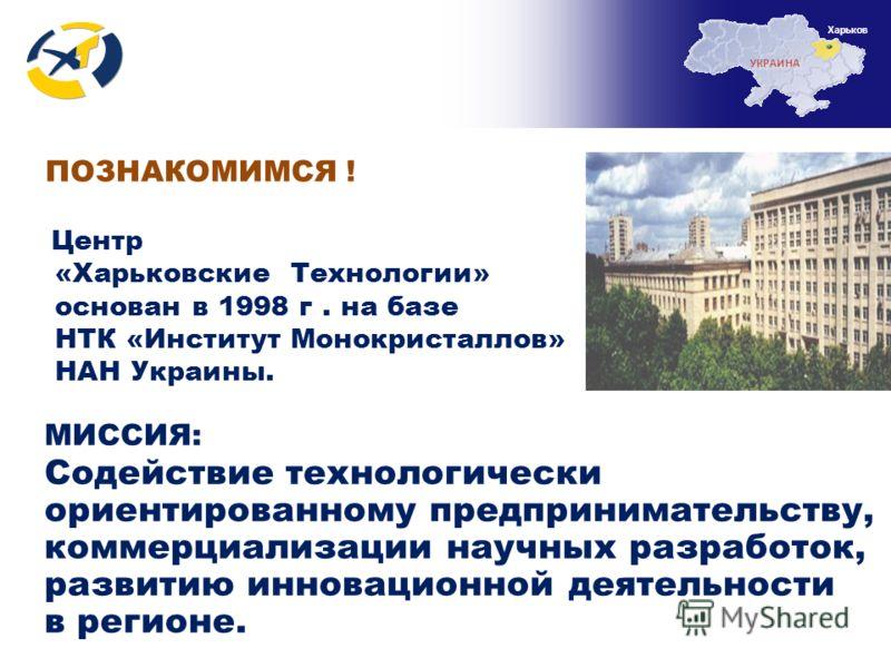 МИССИЯ: Содействие технологически ориентированному предпринимательству, коммерциализации научных разработок, развитию инновационной деятельности в регионе. ПОЗНАКОМИМСЯ ! Центр «Харьковские Технологии» основан в 1998 г. на базе НТК «Институт Монокрис