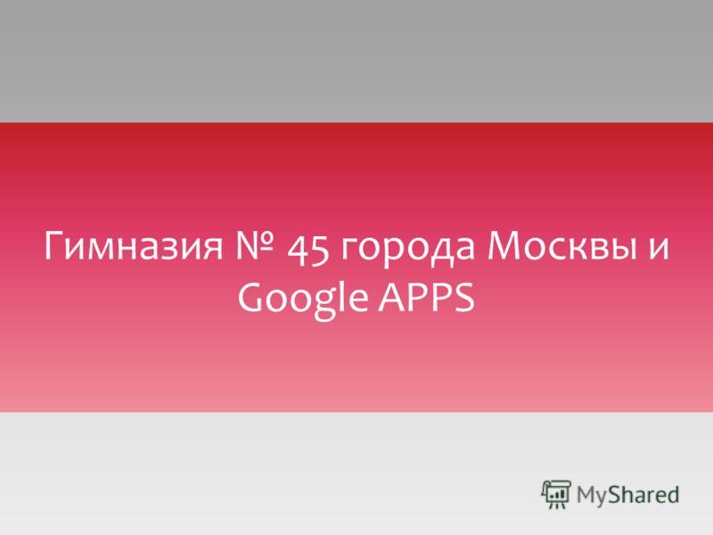 Гимназия 45 города Москвы и Google APPS