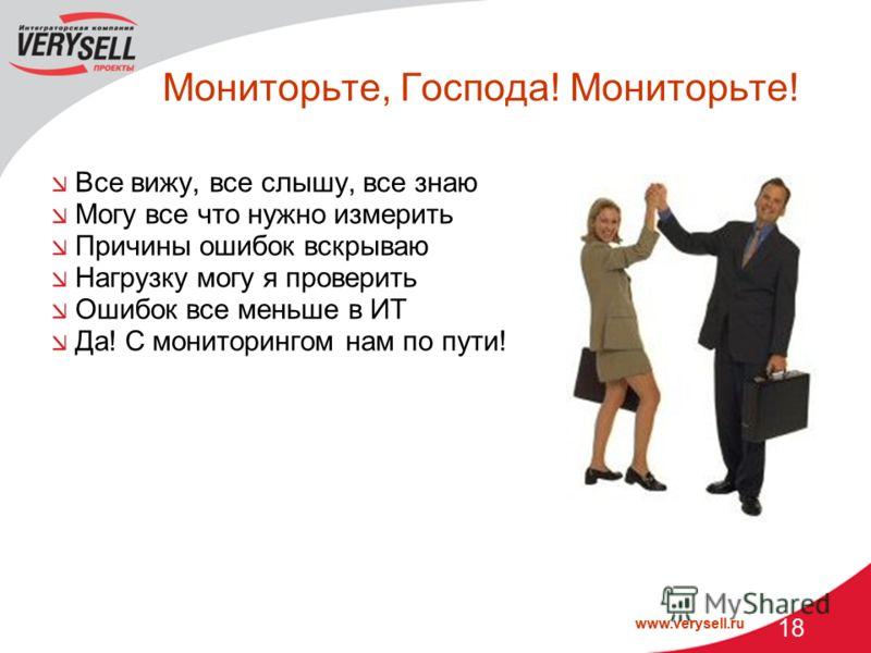 www.verysell.ru 18 Мониторьте, Господа! Мониторьте! Все вижу, все слышу, все знаю Могу все что нужно измерить Причины ошибок вскрываю Нагрузку могу я проверить Ошибок все меньше в ИТ Да! С мониторингом нам по пути!