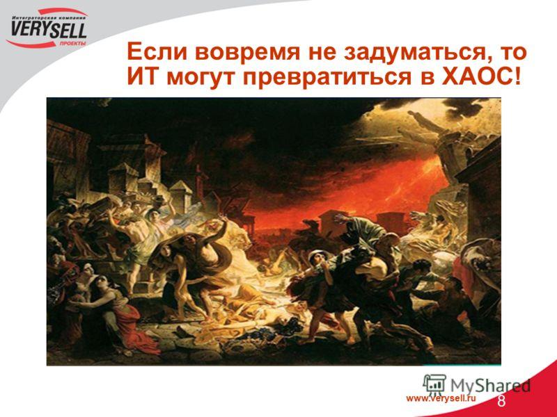 www.verysell.ru 8 Если вовремя не задуматься, то ИТ могут превратиться в ХАОС! Частые сбои и простои Недоступность жизненно важных для бизнеса ИТ- услуг Необоснованный рост затрат на ИТ