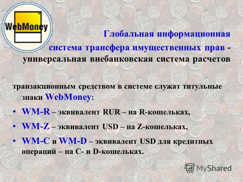 Глобальная информационная система трансфера имущественных прав - универсальная внебанковская система расчетов транзакционным средством в системе служат титульные знаки WebMoney : WM-R – эквивалент RUR – на R-кошельках, WM-Z – эквивалент USD – на Z-ко