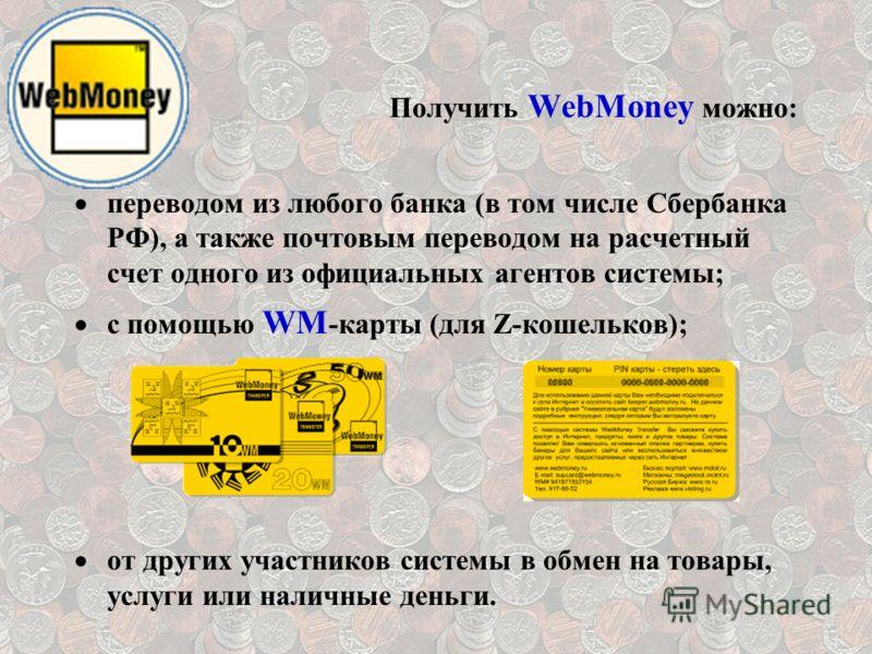 Получить WebMoney можно: переводом из любого банка (в том числе Сбербанка РФ), а также почтовым переводом на расчетный счет одного из официальных агентов системы; с помощью WM -карты (для Z-кошельков); от других участников системы в обмен на товары,
