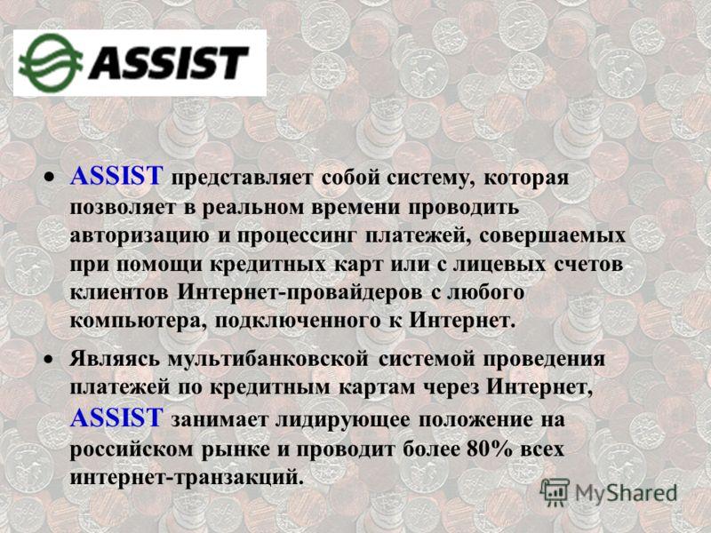 ASSIST представляет собой систему, которая позволяет в реальном времени проводить авторизацию и процессинг платежей, совершаемых при помощи кредитных карт или с лицевых счетов клиентов Интернет-провайдеров с любого компьютера, подключенного к Интерне