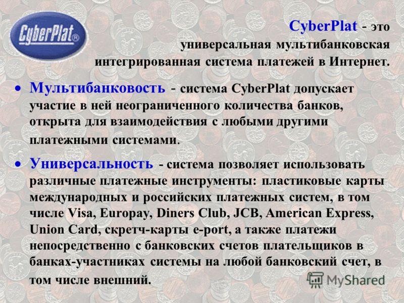 CyberPlat - это универсальная мультибанковская интегрированная система платежей в Интернет. Мультибанковость - система CyberPlat допускает участие в ней неограниченного количества банков, открыта для взаимодействия с любыми другими платежными система