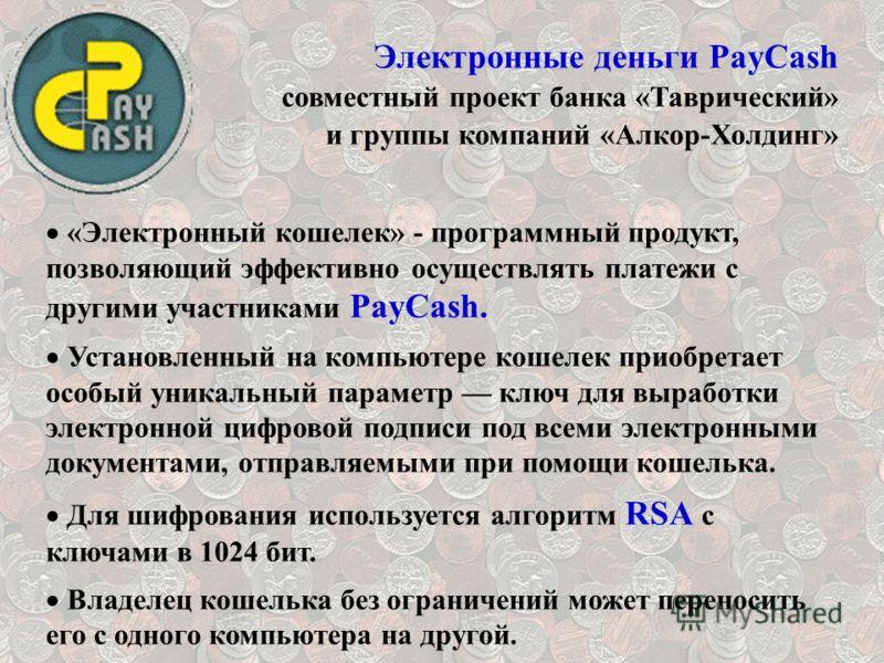 Электронные деньги PayCash совместный проект банка «Таврический» и группы компаний «Алкор-Холдинг» «Электронный кошелек» - программный продукт, позволяющий эффективно осуществлять платежи с другими участниками PayCash. Установленный на компьютере кош