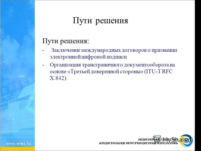 Пути решения Пути решения: - Заключение международных договоров о признании электронной цифровой подписи -Организация трансграничного документооборота на основе «Третьей доверенной стороны» (ITU-T RFC X.842).