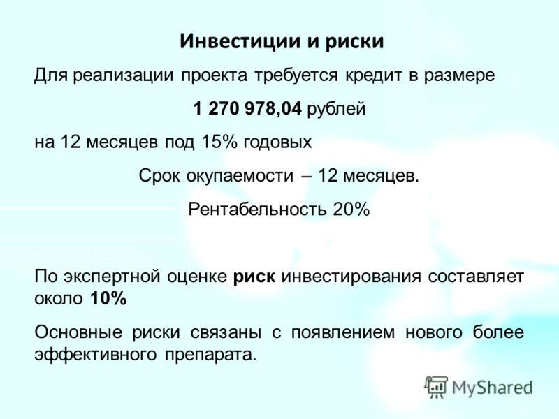 Инвестиции и риски Для реализации проекта требуется кредит в размере 1 270 978,04 рублей на 12 месяцев под 15% годовых Срок окупаемости – 12 месяцев. Рентабельность 20% По экспертной оценке риск инвестирования составляет около 10% Основные риски связ