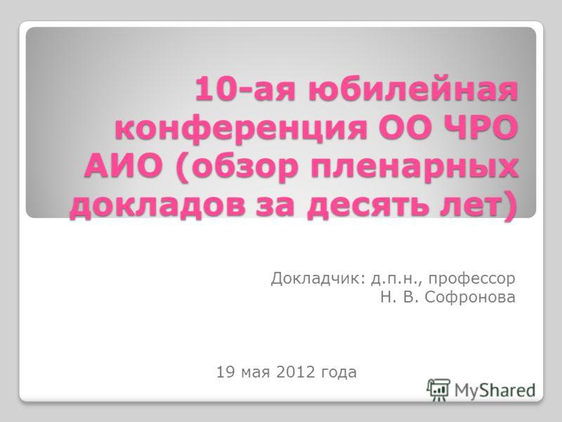 10-ая юбилейная конференция ОО ЧРО АИО (обзор пленарных докладов за десять лет) Докладчик: д.п.н., профессор Н. В. Софронова 19 мая 2012 года
