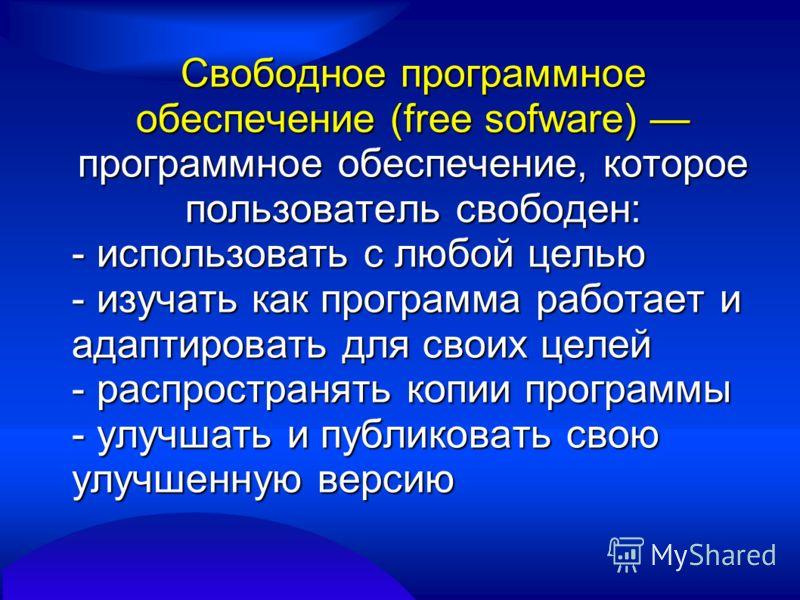 Свободное программное обеспечение (free sofware) программное обеспечение, которое пользователь свободен: - использовать с любой целью - изучать как программа работает и адаптировать для своих целей - распространять копии программы - улучшать и публик