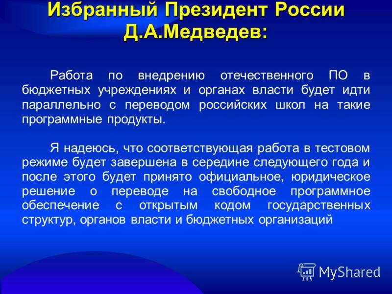 Избранный Президент России Д.А.Медведев: Работа по внедрению отечественного ПО в бюджетных учреждениях и органах власти будет идти параллельно с переводом российских школ на такие программные продукты. Я надеюсь, что соответствующая работа в тестовом