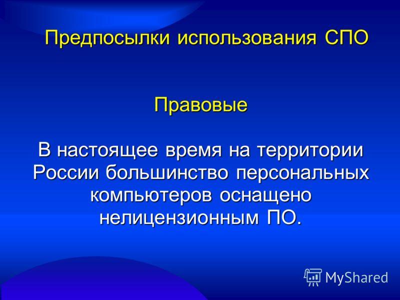 Предпосылки использования СПО Правовые В настоящее время на территории России большинство персональных компьютеров оснащено нелицензионным ПО.