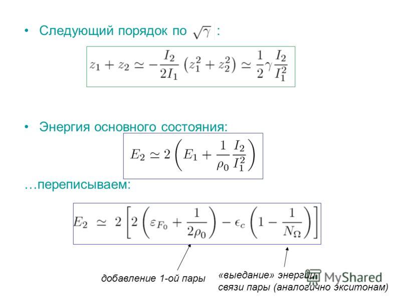Следующий порядок по : Энергия основного состояния: …переписываем: добавление 1-ой пары «выедание» энергии связи пары (аналогично экситонам)