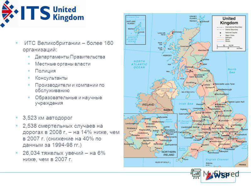 ИТС Великобритании – более 160 организаций: Департаменты Правительства Местные органы власти Полиция Консультанты Производители и компании по обслуживанию Образовательные и научные учреждения 3,523 км автодорог 2,538 смертельных случаев на дорогах в