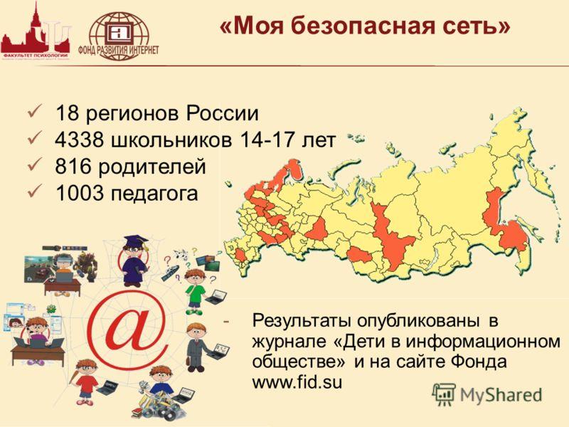 «Моя безопасная сеть» 18 регионов России 4338 школьников 14-17 лет 816 родителей 1003 педагога -Результаты опубликованы в журнале «Дети в информационном обществе» и на сайте Фонда www.fid.su