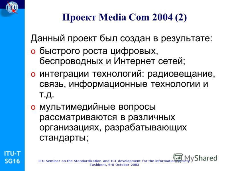 ITU-TSG16 ITU Seminar on the Standardization and ICT development for the information Society Tashkent, 6-8 October 2003 Проект Media Com 2004 (2) Данный проект был создан в результате: o быстрого роста цифровых, беспроводных и Интернет сетей; o интег