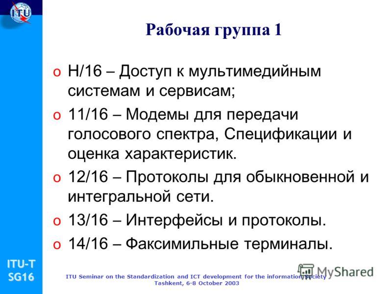 ITU-TSG16 ITU Seminar on the Standardization and ICT development for the information Society Tashkent, 6-8 October 2003 Рабочая группа 1 o Н/16 – Доступ к мультимедийным системам и сервисам; o 11/16 – Модемы для передачи голосового спектра, Специфика