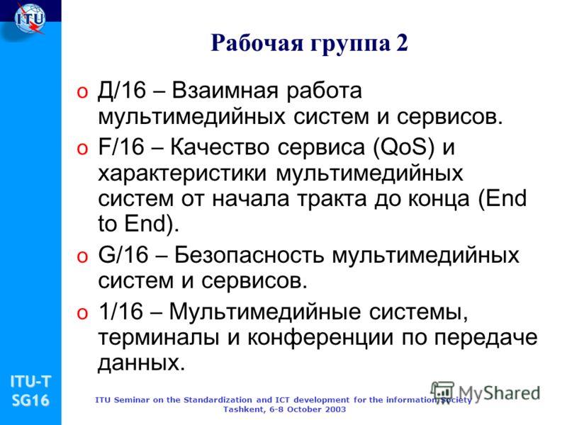 ITU-TSG16 ITU Seminar on the Standardization and ICT development for the information Society Tashkent, 6-8 October 2003 Рабочая группа 2 o Д/16 – Взаимная работа мультимедийных систем и сервисов. o F/16 – Качество сервиса (QoS) и характеристики мульт