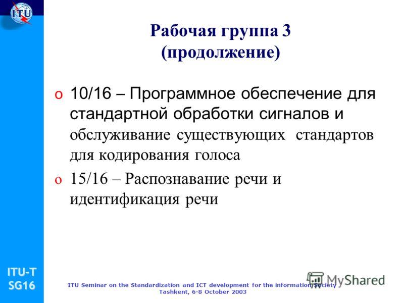 ITU-TSG16 ITU Seminar on the Standardization and ICT development for the information Society Tashkent, 6-8 October 2003 Рабочая группа 3 (продолжение) o 10/16 – Программное обеспечение для стандартной обработки сигналов и обслуживание существующих ст