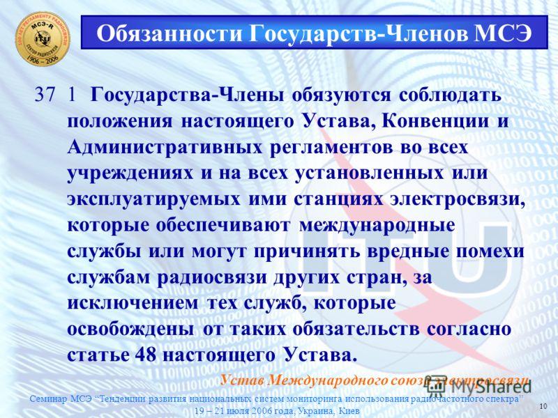 Семинар МСЭ Тенденции развития национальных систем мониторинга использования радиочастотного спектра 19 – 21 июля 2006 года, Украина, Киев 10 Обязанности Государств-Членов МСЭ 371Государства-Члены обязуются соблюдать положения настоящего Устава, Конв