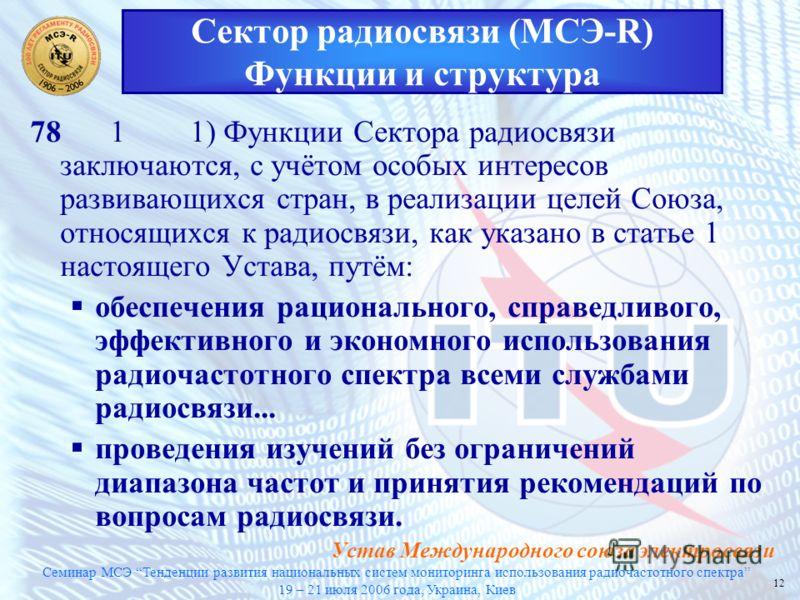 Семинар МСЭ Тенденции развития национальных систем мониторинга использования радиочастотного спектра 19 – 21 июля 2006 года, Украина, Киев 12 7811) Функции Сектора радиосвязи заключаются, с учётом особых интересов развивающихся стран, в реализации це