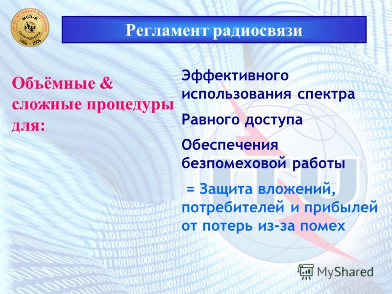 Регламент радиосвязи Объёмные & сложные процедуры для: Эффективного использования спектра Равного доступа Обеспечения безпомеховой работы = Защита вложений, потребителей и прибылей от потерь из-за помех