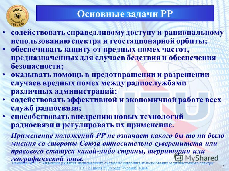 Семинар МСЭ Тенденции развития национальных систем мониторинга использования радиочастотного спектра 19 – 21 июля 2006 года, Украина, Киев 19 Основные задачи РР содействовать справедливому доступу и рациональному использованию спектра и геостационарн