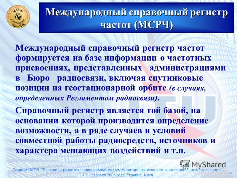 Семинар МСЭ Тенденции развития национальных систем мониторинга использования радиочастотного спектра 19 – 21 июля 2006 года, Украина, Киев 22 Международный справочный регистр частот формируется на базе информации о частотных присвоениях, представленн
