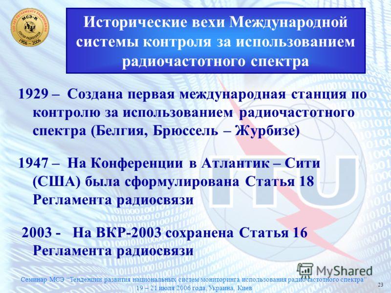 Семинар МСЭ Тенденции развития национальных систем мониторинга использования радиочастотного спектра 19 – 21 июля 2006 года, Украина, Киев 23 Исторические вехи Международной системы контроля за использованием радиочастотного спектра 1929 – Создана пе