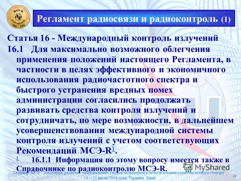 Семинар МСЭ Тенденции развития национальных систем мониторинга использования радиочастотного спектра 19 – 21 июля 2006 года, Украина, Киев 24 Регламент радиосвязи и радиоконтроль (1) Статья 16 - Международный контроль излучений 16.1Для максимально во