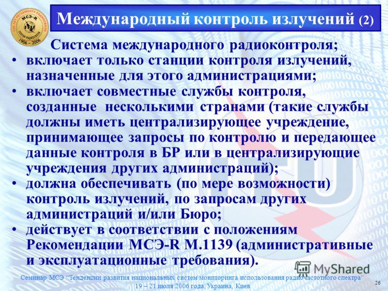 Семинар МСЭ Тенденции развития национальных систем мониторинга использования радиочастотного спектра 19 – 21 июля 2006 года, Украина, Киев 26 Система международного радиоконтроля; включает только станции контроля излучений, назначенные для этого адми
