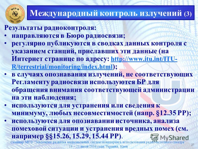 Семинар МСЭ Тенденции развития национальных систем мониторинга использования радиочастотного спектра 19 – 21 июля 2006 года, Украина, Киев 27 Международный контроль излучений (3) Результаты радиоконтроля: направляются в Бюро радиосвязи; регулярно пуб