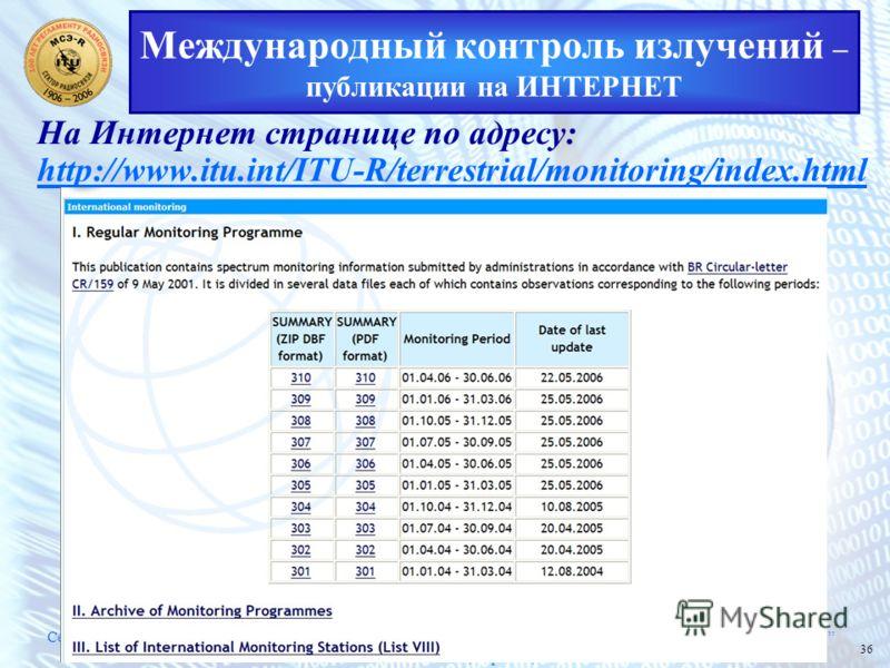 Семинар МСЭ Тенденции развития национальных систем мониторинга использования радиочастотного спектра 19 – 21 июля 2006 года, Украина, Киев 36 Международный контроль излучений – публикации на ИНТЕРНЕТ На Интернет странице по адресу: http://www.itu.int