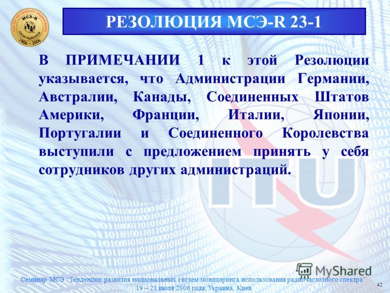 Семинар МСЭ Тенденции развития национальных систем мониторинга использования радиочастотного спектра 19 – 21 июля 2006 года, Украина, Киев 42 РЕЗОЛЮЦИЯ МСЭ-R 23-1 В ПРИМЕЧАНИИ 1 к этой Резолюции указывается, что Администрации Германии, Австралии, Кан