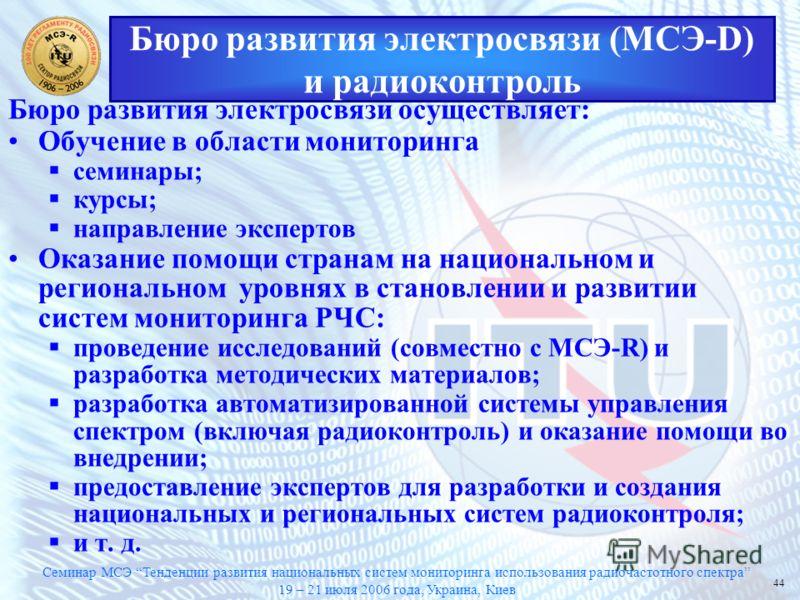 Семинар МСЭ Тенденции развития национальных систем мониторинга использования радиочастотного спектра 19 – 21 июля 2006 года, Украина, Киев 44 Бюро развития электросвязи (МСЭ-D) и радиоконтроль Бюро развития электросвязи осуществляет: Обучение в облас