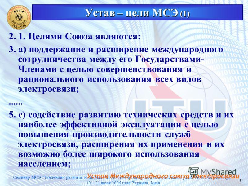 Семинар МСЭ Тенденции развития национальных систем мониторинга использования радиочастотного спектра 19 – 21 июля 2006 года, Украина, Киев 8 Устав – цели МСЭ (1) 2. 1. Целями Союза являются: 3. а) поддержание и расширение международного сотрудничеств