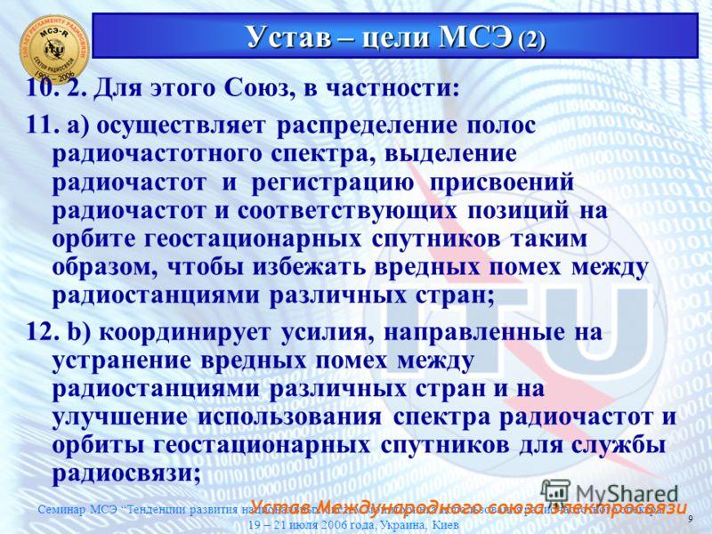 Семинар МСЭ Тенденции развития национальных систем мониторинга использования радиочастотного спектра 19 – 21 июля 2006 года, Украина, Киев 9 Устав – цели МСЭ (2) 10. 2. Для этого Союз, в частности: 11. а) осуществляет распределение полос радиочастотн