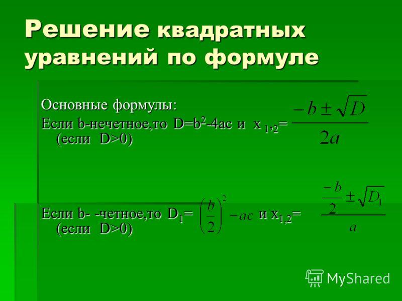 Решение квадратных уравнений по формуле Основные формулы: Если b-нечетное,то D=b 2 -4ac и х 1, 2 = (если D>0) Если b- -четное,то D 1 = и х 1,2 = (если D>0)