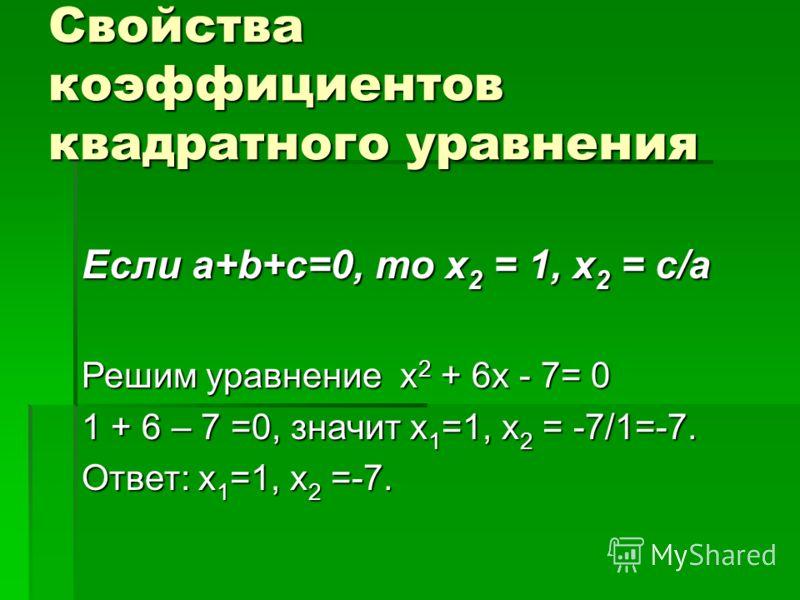 Свойства коэффициентов квадратного уравнения Если a+b+c=0, то х 2 = 1, х 2 = с/а Решим уравнение х 2 + 6х - 7= 0 1 + 6 – 7 =0, значит х 1 =1, х 2 = -7/1=-7. Ответ: х 1 =1, х 2 =-7.