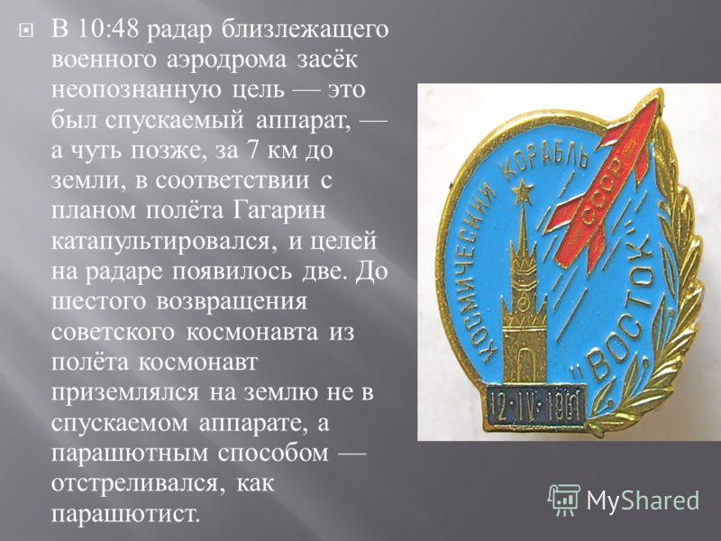 В 10:48 радар близлежащего военного аэродрома засёк неопознанную цель это был спускаемый аппарат, а чуть позже, за 7 км до земли, в соответствии с планом полёта Гагарин катапультировался, и целей на радаре появилось две. До шестого возвращения советс