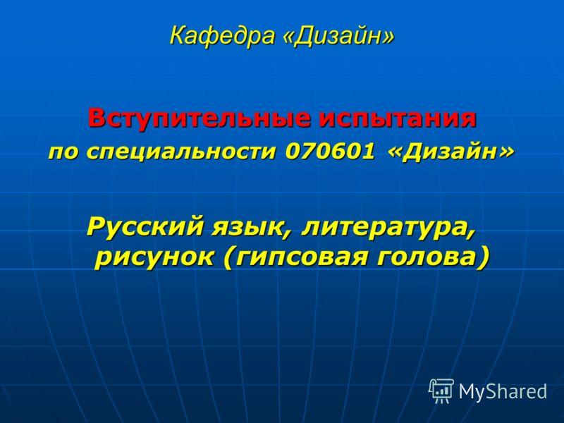 Кафедра «Дизайн» Вступительные испытания по специальности 070601 «Дизайн» Русский язык, литература, рисунок (гипсовая голова)