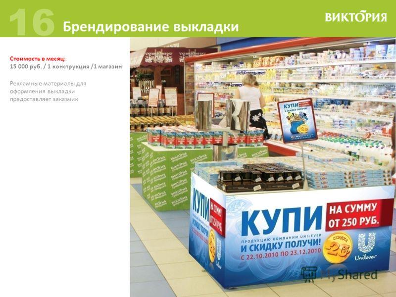 Стоимость в месяц: 15 000 руб. / 1 конструкция /1 магазин 16 Брендирование выкладки Рекламные материалы для оформления выкладки предоставляет заказчик