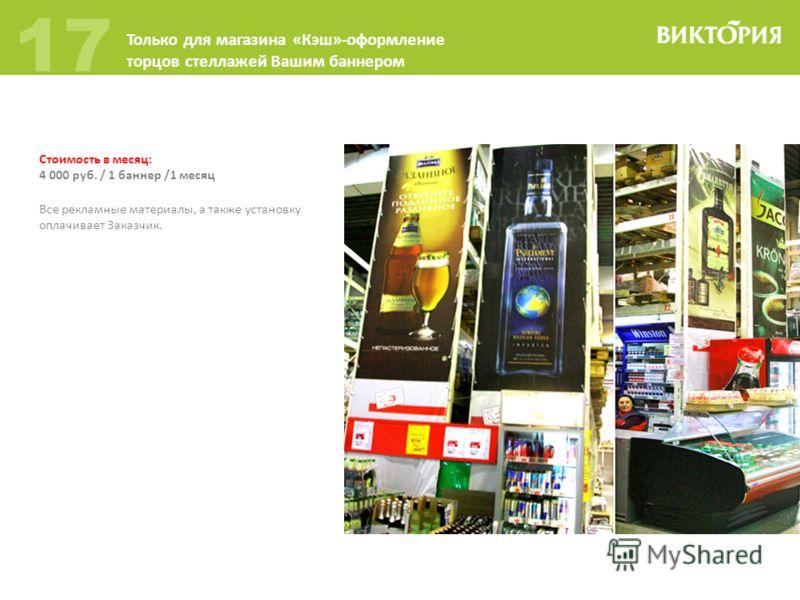 Стоимость в месяц: 4 000 руб. / 1 баннер /1 месяц 17 Только для магазина «Кэш»-оформление торцов стеллажей Вашим баннером Все рекламные материалы, а также установку оплачивает Заказчик.